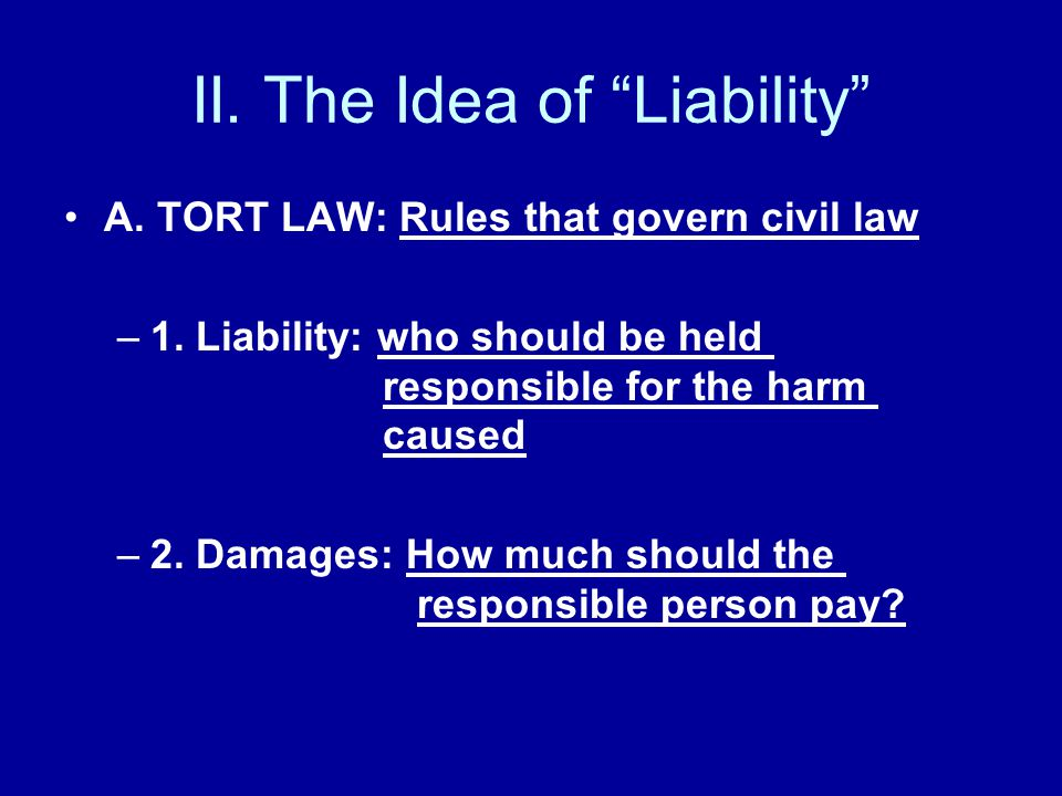 "II. The Idea of ""Liability"" A. TORT LAW: Rules that govern civil law –1. Liability: who should be held responsible for the harm caused –2. Damages: Ho"
