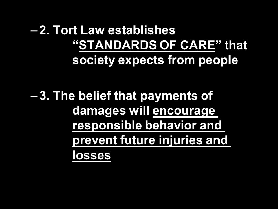 "–2. Tort Law establishes ""STANDARDS OF CARE"" that society expects from people –3. The belief that payments of damages will encourage responsible behav"
