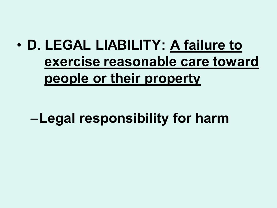 D. LEGAL LIABILITY: A failure to exercise reasonable care toward people or their property –Legal responsibility for harm