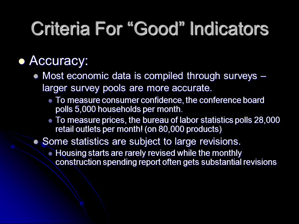 Criteria For Good Indicators Accuracy: Accuracy: Most economic data is compiled through surveys – larger survey pools are more accurate.