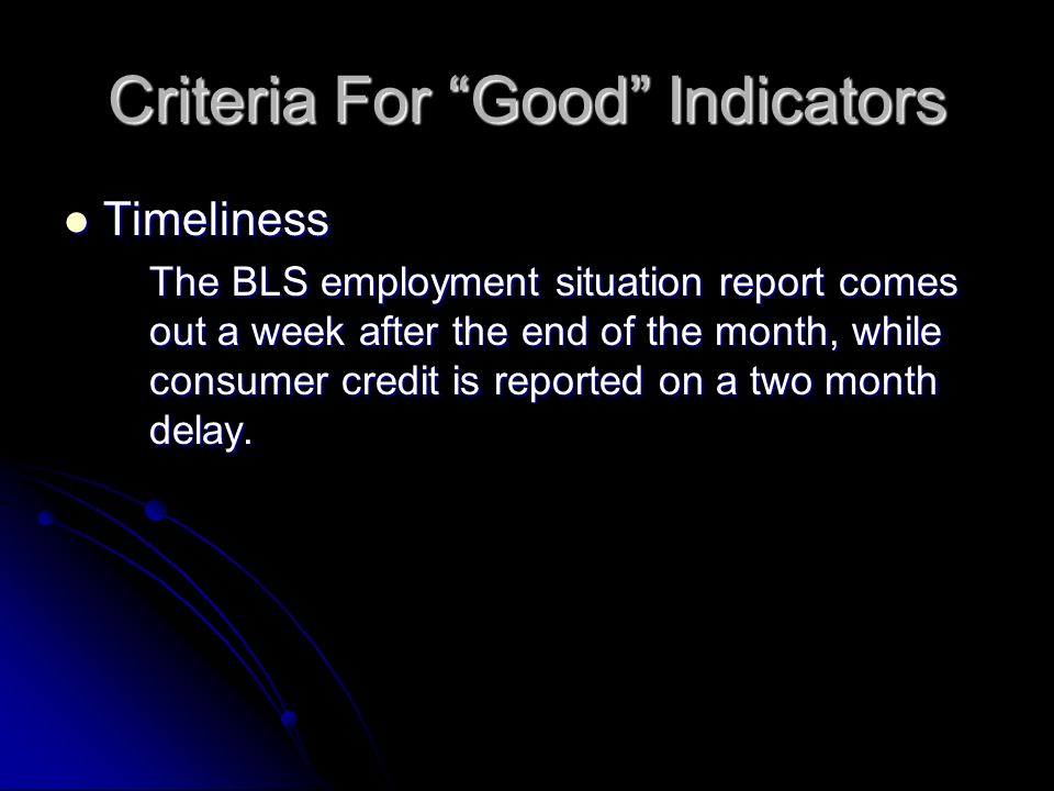 Criteria For Good Indicators Timeliness Timeliness The BLS employment situation report comes out a week after the end of the month, while consumer credit is reported on a two month delay.