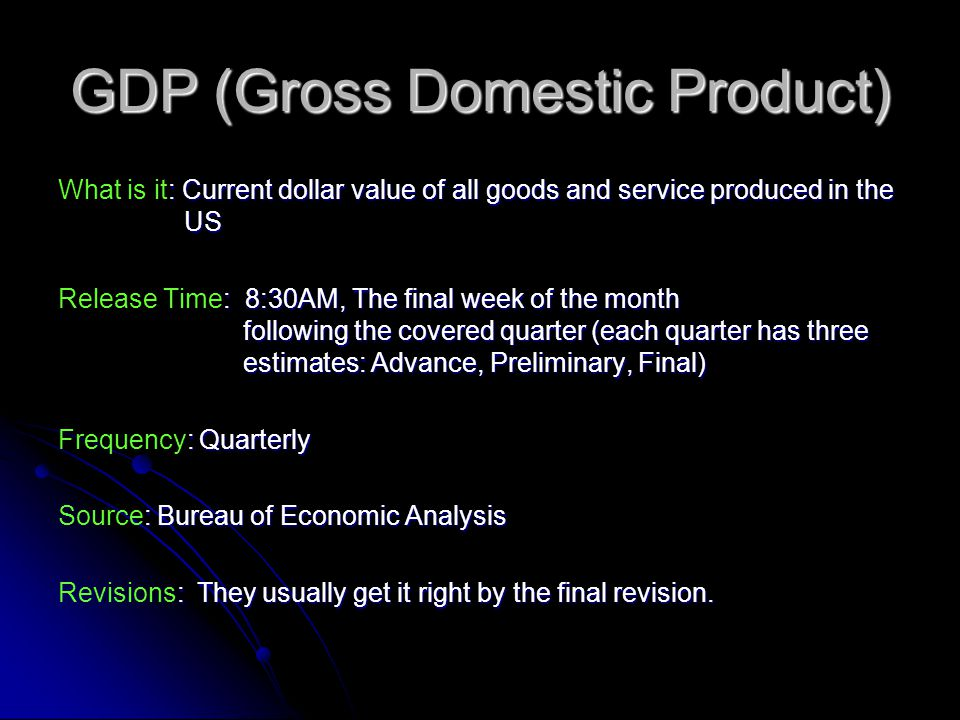 GDP (Gross Domestic Product) : Current dollar value of all goods and service produced in the US What is it: Current dollar value of all goods and service produced in the US : 8:30AM, The final week of the month following the covered quarter (each quarter has three estimates: Advance, Preliminary, Final) Release Time: 8:30AM, The final week of the month following the covered quarter (each quarter has three estimates: Advance, Preliminary, Final) : Quarterly Frequency: Quarterly : Bureau of Economic Analysis Source: Bureau of Economic Analysis : They usually get it right by the final revision.