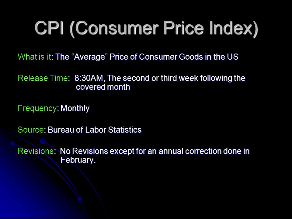 CPI (Consumer Price Index) : The Average Price of Consumer Goods in the US What is it: The Average Price of Consumer Goods in the US : 8:30AM, The second or third week following the covered month Release Time: 8:30AM, The second or third week following the covered month : Monthly Frequency: Monthly : Bureau of Labor Statistics Source: Bureau of Labor Statistics : No Revisions except for an annual correction done in February.
