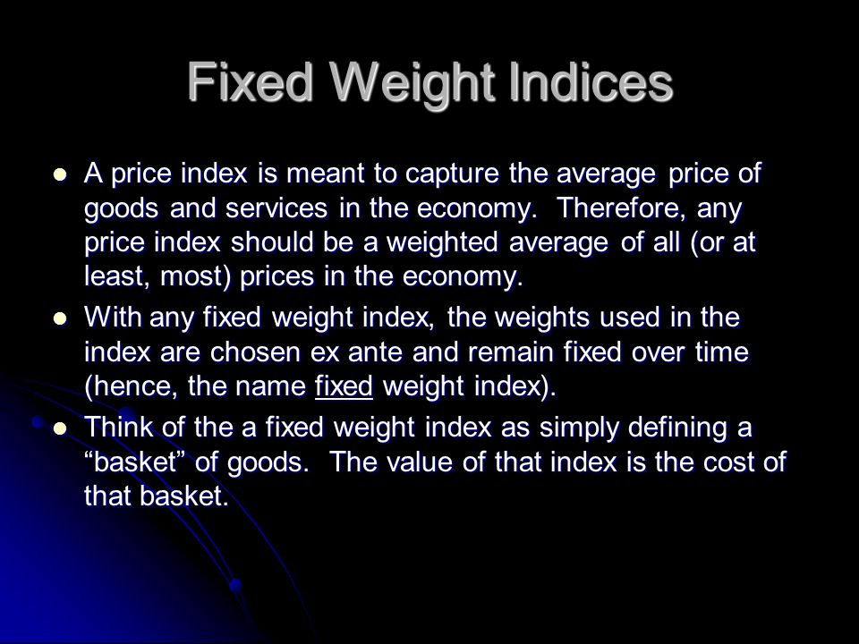 Fixed Weight Indices A price index is meant to capture the average price of goods and services in the economy.