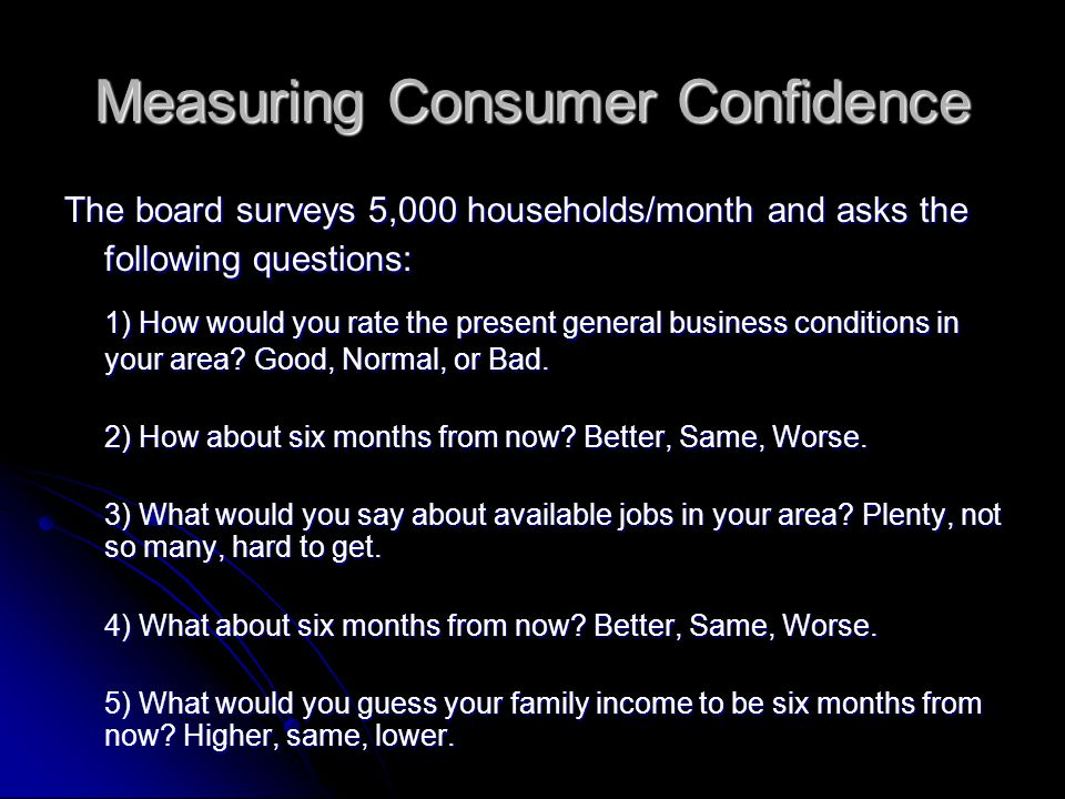 Measuring Consumer Confidence The board surveys 5,000 households/month and asks the following questions: 1) How would you rate the present general business conditions in your area.