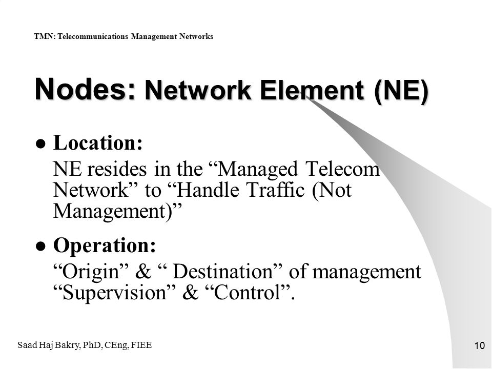 Saad Haj Bakry, PhD, CEng, FIEE 10 Nodes: Network Element (NE) Location: NE resides in the Managed Telecom Network to Handle Traffic (Not Management) Operation: Origin & Destination of management Supervision & Control .