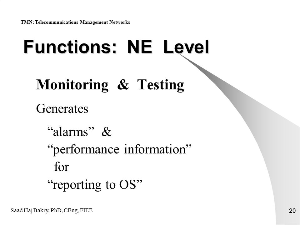 Saad Haj Bakry, PhD, CEng, FIEE 20 Functions: NE Level Monitoring & Testing Generates alarms & performance information for reporting to OS TMN: Telecommunications Management Networks