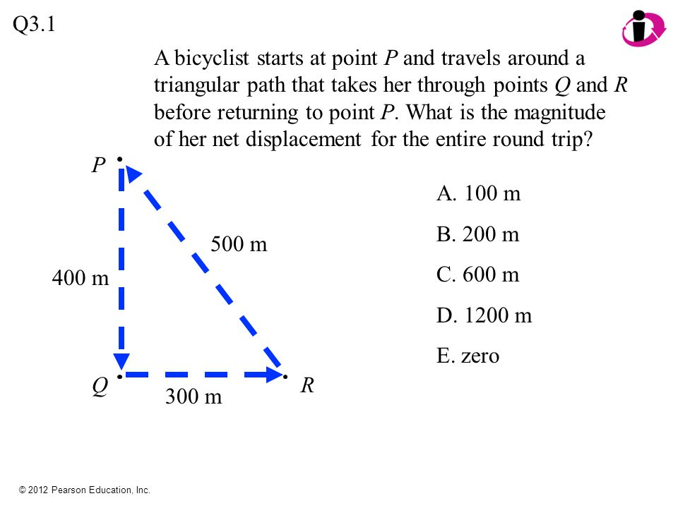 © 2012 Pearson Education, Inc. A bicyclist starts at point P and travels around a triangular path that takes her through points Q and R before returni