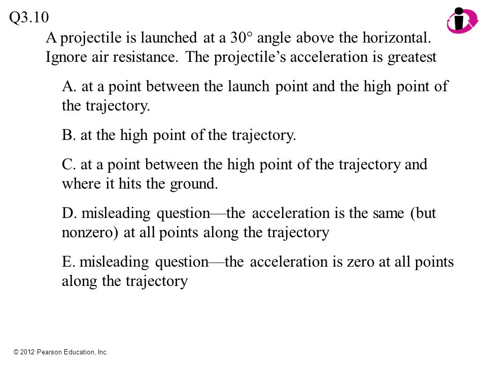 © 2012 Pearson Education, Inc. A projectile is launched at a 30° angle above the horizontal. Ignore air resistance. The projectile's acceleration is g