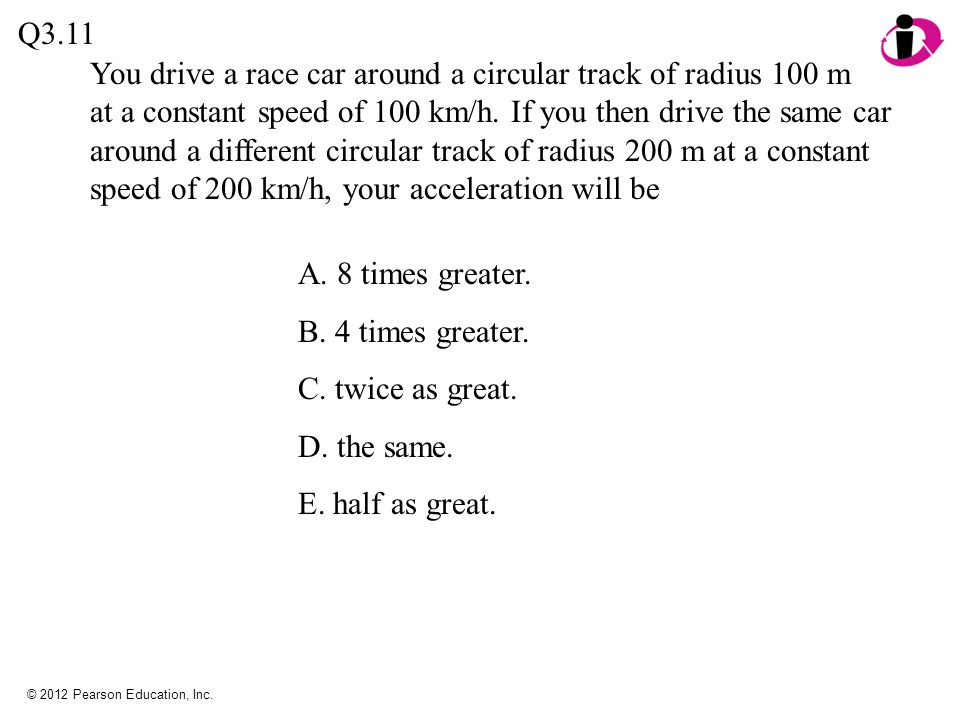 © 2012 Pearson Education, Inc. You drive a race car around a circular track of radius 100 m at a constant speed of 100 km/h. If you then drive the sam