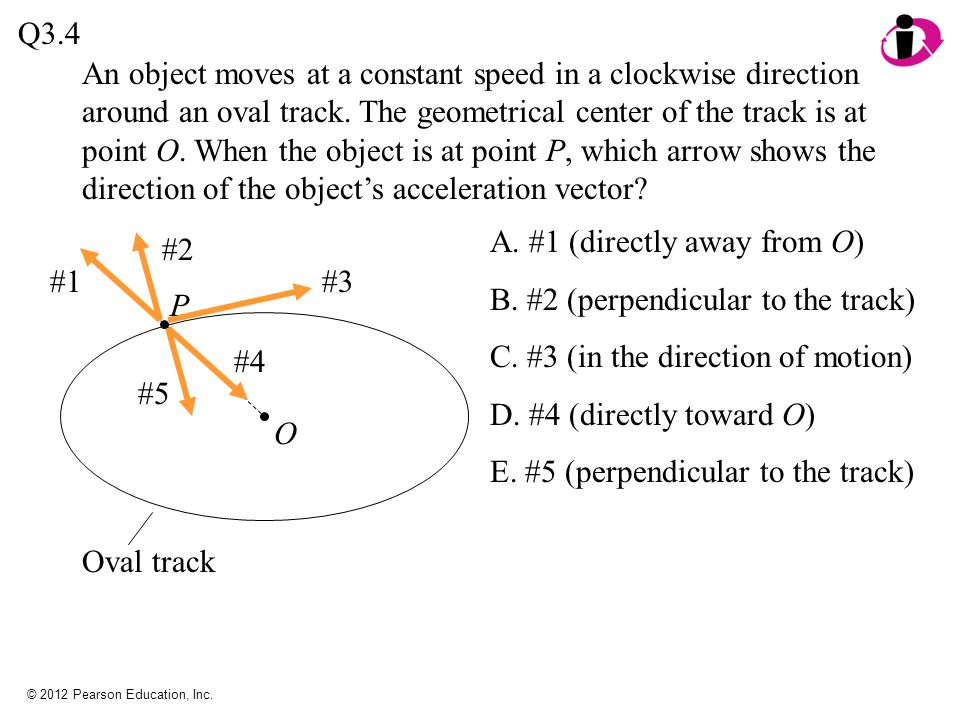 © 2012 Pearson Education, Inc. An object moves at a constant speed in a clockwise direction around an oval track. The geometrical center of the track