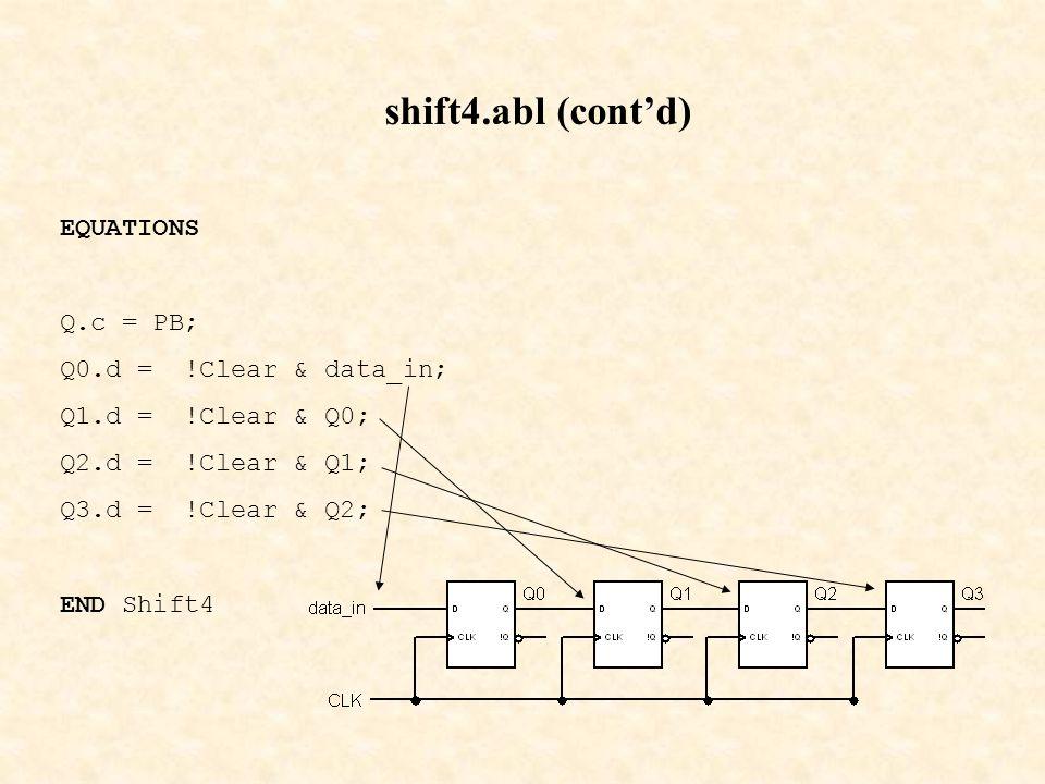 shift4.abl (cont'd) EQUATIONS Q.c = PB; Q0.d = !Clear & data_in; Q1.d = !Clear & Q0; Q2.d = !Clear & Q1; Q3.d = !Clear & Q2; END Shift4