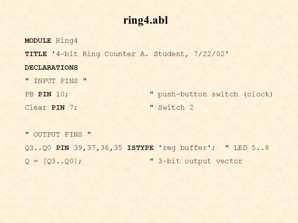 ring4.abl MODULE Ring4 TITLE '4-bit Ring Counter A. Student, 7/22/02' DECLARATIONS