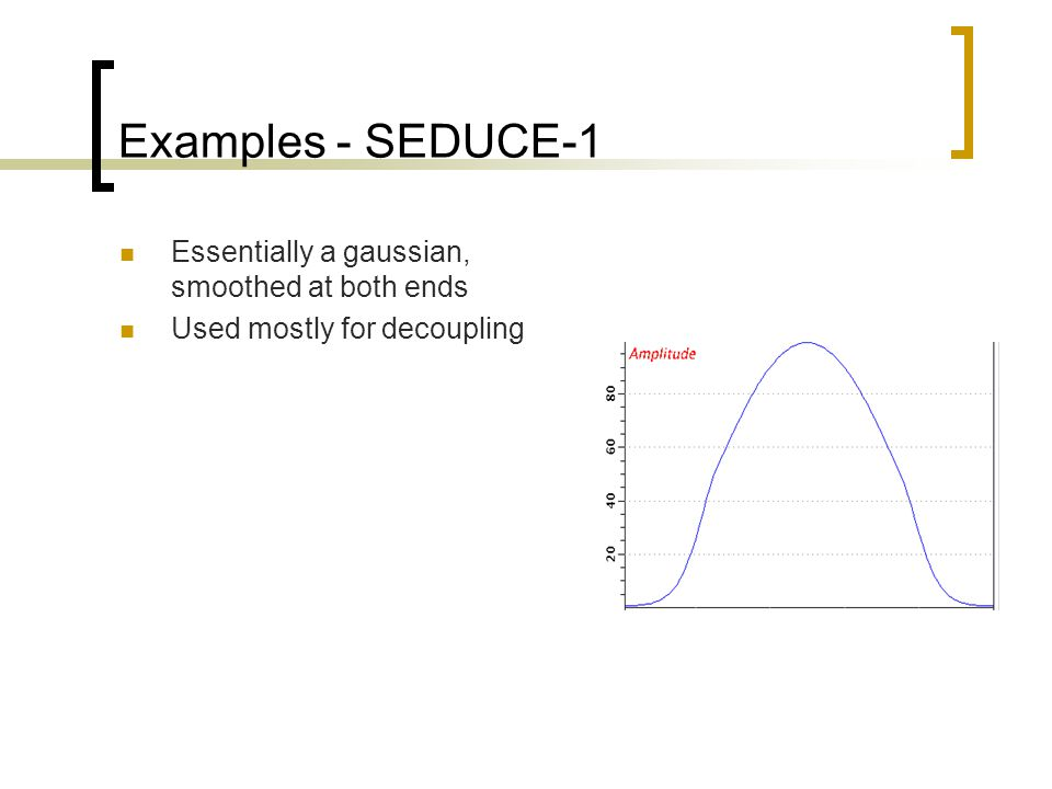 Examples - SEDUCE-1 Essentially a gaussian, smoothed at both ends Used mostly for decoupling