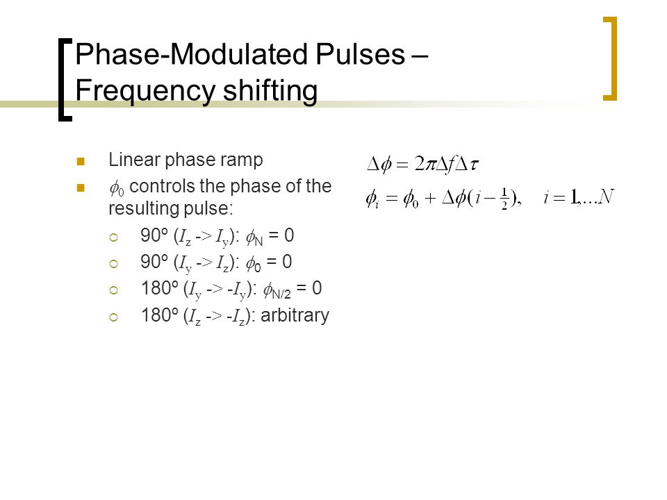 Phase-Modulated Pulses – Frequency shifting Linear phase ramp  0 controls the phase of the resulting pulse:  90º ( I z -> I y ):  N = 0  90º ( I y -> I z ):  0 = 0  180º ( I y -> -I y ):  N/2 = 0  180º ( I z -> -I z ): arbitrary