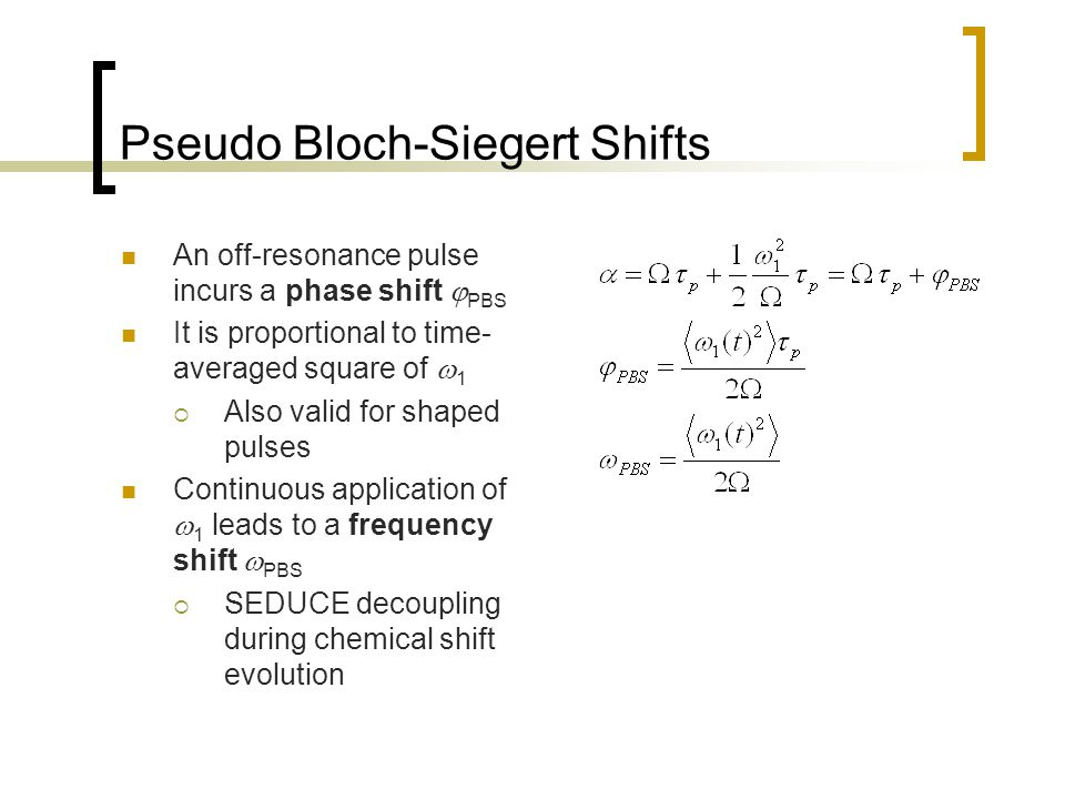 Pseudo Bloch-Siegert Shifts An off-resonance pulse incurs a phase shift  PBS It is proportional to time- averaged square of  1  Also valid for shaped pulses Continuous application of  1 leads to a frequency shift  PBS  SEDUCE decoupling during chemical shift evolution