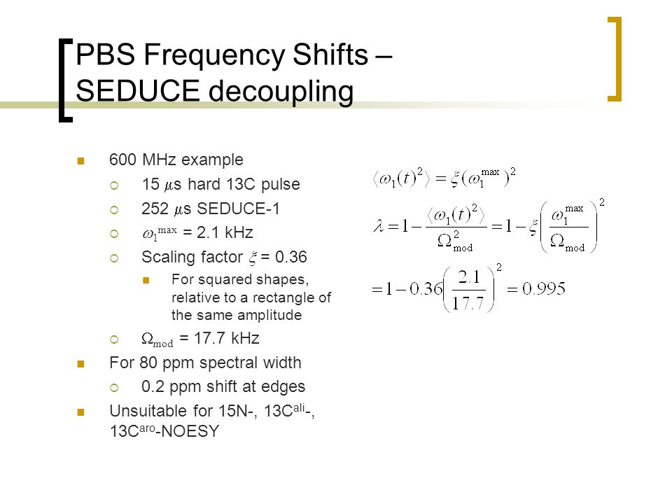 PBS Frequency Shifts – SEDUCE decoupling 600 MHz example  15  s hard 13C pulse  252  s SEDUCE-1   1 max = 2.1 kHz  Scaling factor  = 0.36 For squared shapes, relative to a rectangle of the same amplitude   mod = 17.7 kHz For 80 ppm spectral width  0.2 ppm shift at edges Unsuitable for 15N-, 13C ali -, 13C aro -NOESY