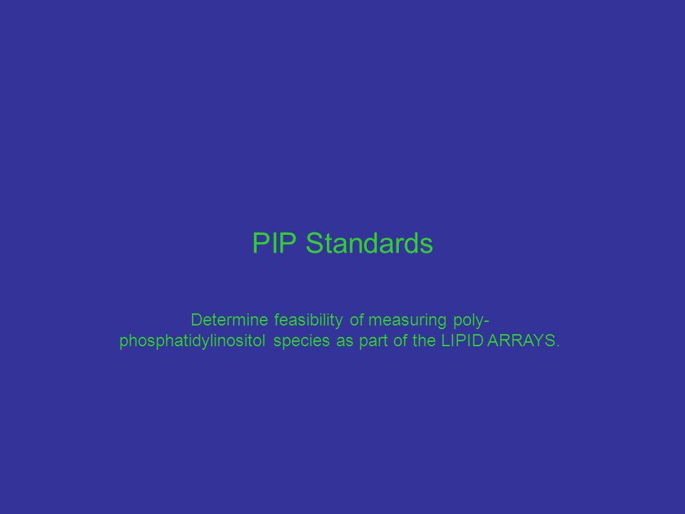 PIP Standards Determine feasibility of measuring poly- phosphatidylinositol species as part of the LIPID ARRAYS.
