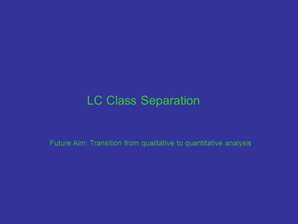 LC Class Separation Future Aim: Transition from qualitative to quantitative analysis.