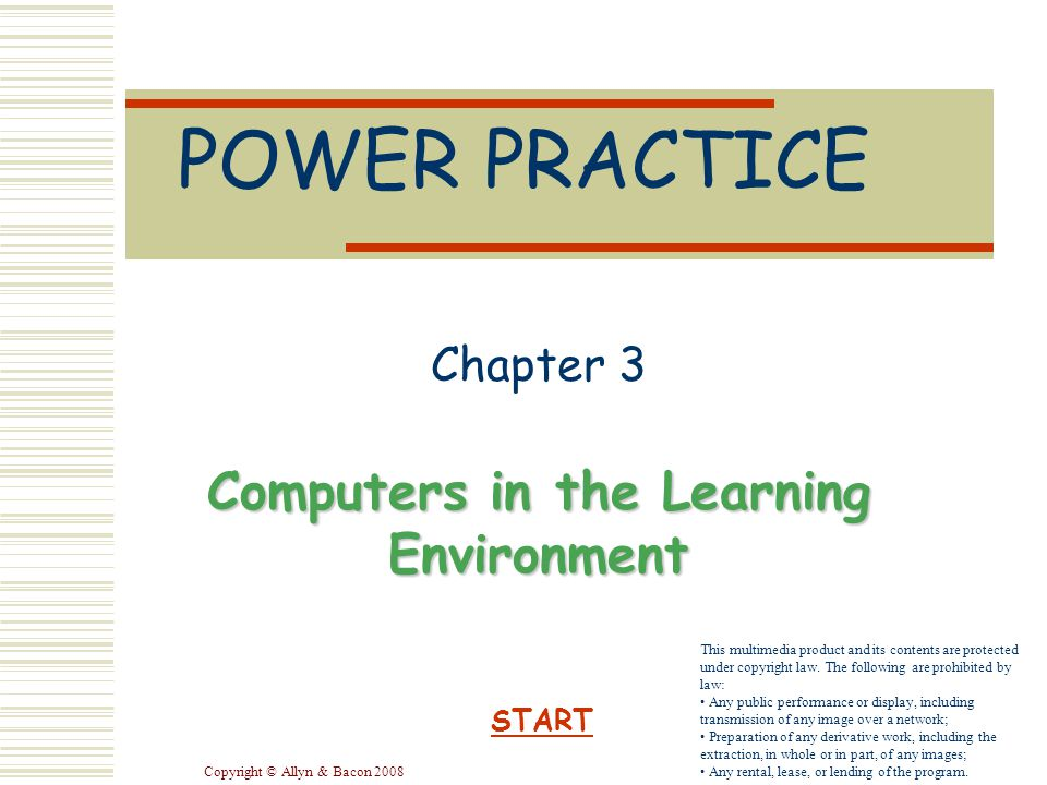Copyright © Allyn & Bacon 2008 POWER PRACTICE Chapter 3 Computers in the Learning Environment START This multimedia product and its contents are protected under copyright law.