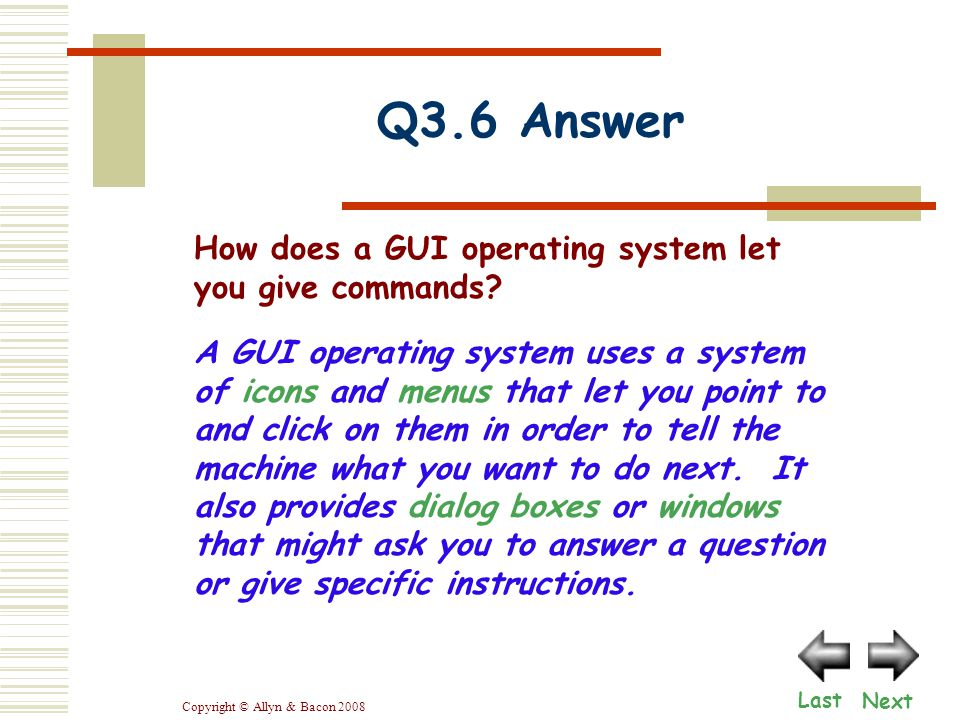 Copyright © Allyn & Bacon 2008 Q3.6 Answer Next Last A GUI operating system uses a system of icons and menus that let you point to and click on them in order to tell the machine what you want to do next.