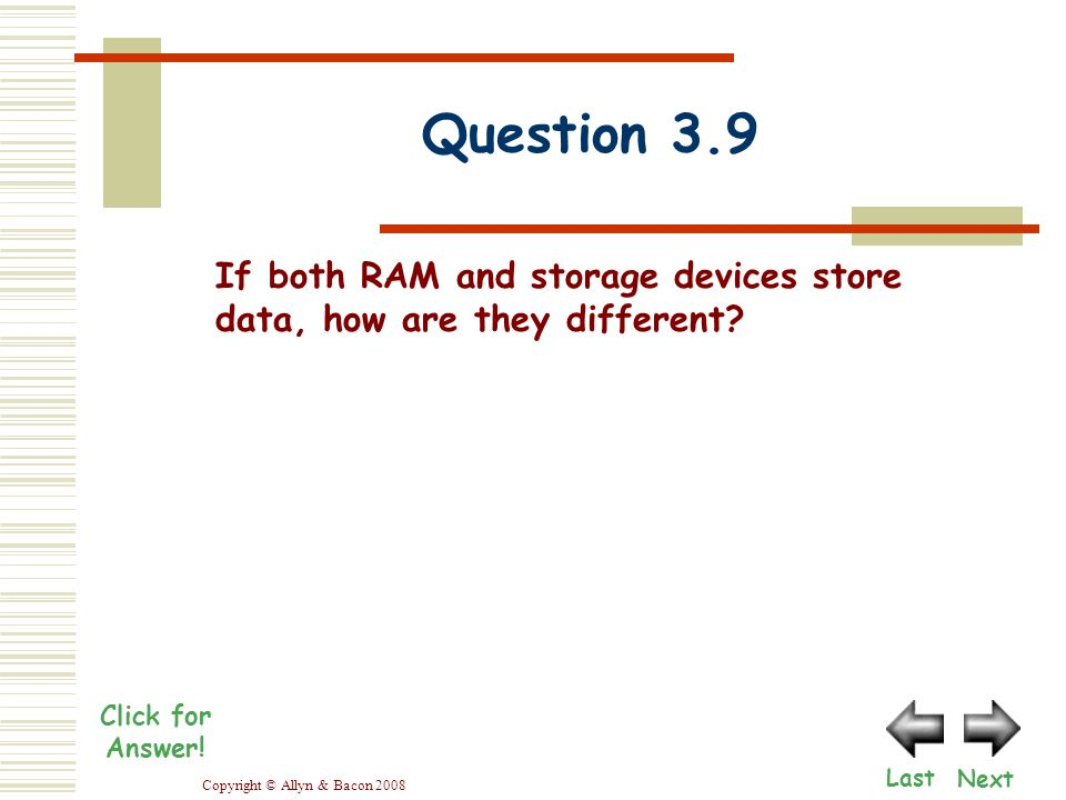 Copyright © Allyn & Bacon 2008 Question 3.9 Next Last Click for Answer! If both RAM and storage devices store data, how are they different?