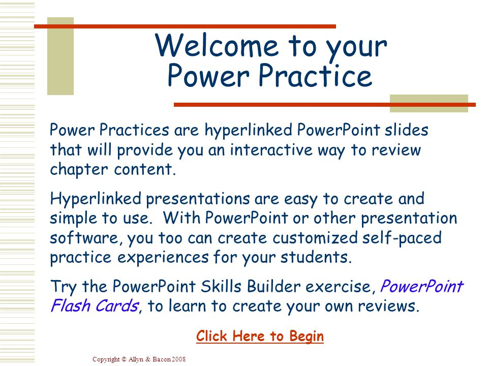 Copyright © Allyn & Bacon 2008 Welcome to your Power Practice Power Practices are hyperlinked PowerPoint slides that will provide you an interactive way to review chapter content.
