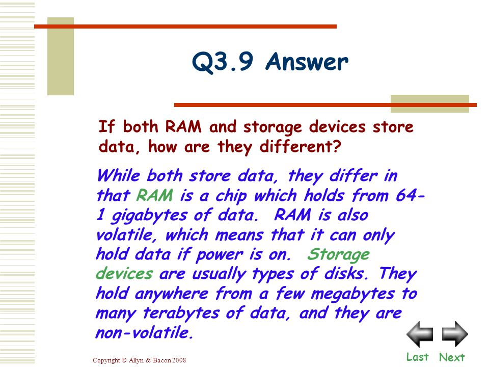 Copyright © Allyn & Bacon 2008 While both store data, they differ in that RAM is a chip which holds from 64- 1 gigabytes of data.