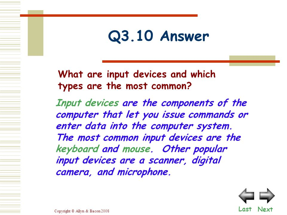Copyright © Allyn & Bacon 2008 Q3.10 Answer Next Last What are input devices and which types are the most common? Input devices are the components of