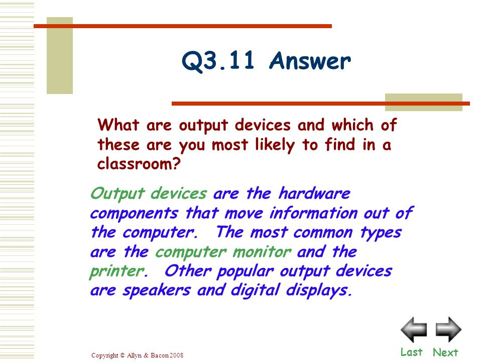 Copyright © Allyn & Bacon 2008 Q3.11 Answer Next Last Output devices are the hardware components that move information out of the computer. The most c