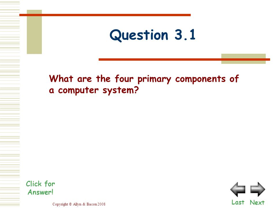 Copyright © Allyn & Bacon 2008 Next What are the four primary components of a computer system.
