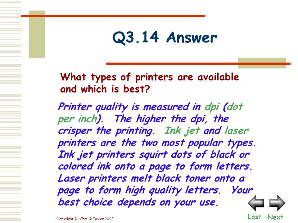 Copyright © Allyn & Bacon 2008 Printer quality is measured in dpi (dot per inch). The higher the dpi, the crisper the printing. Ink jet and laser prin