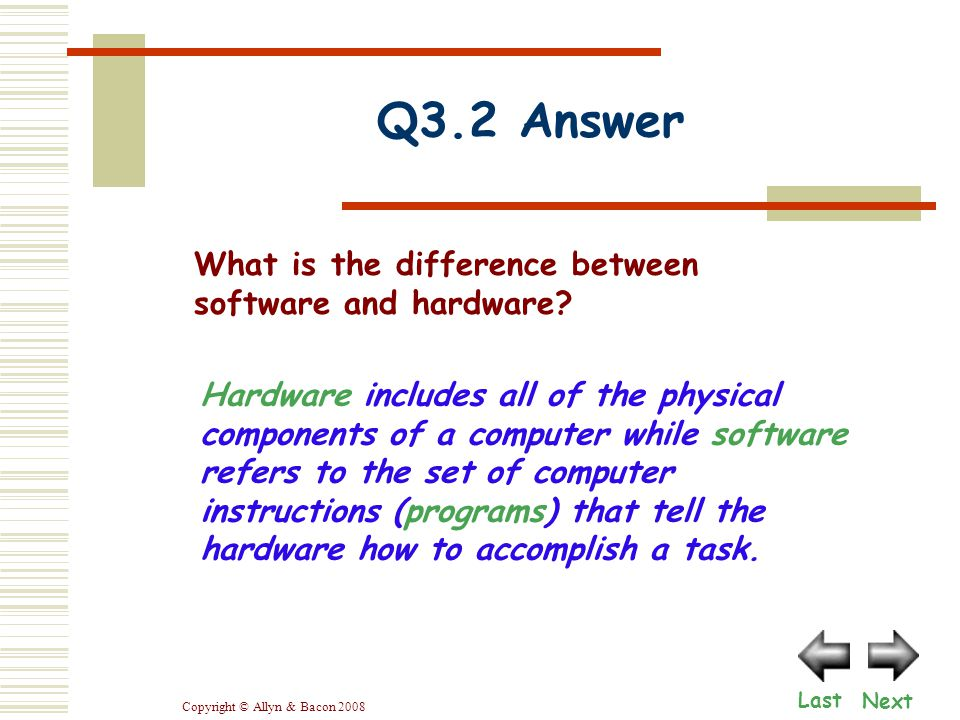 Copyright © Allyn & Bacon 2008 Q3.2 Answer Hardware includes all of the physical components of a computer while software refers to the set of computer