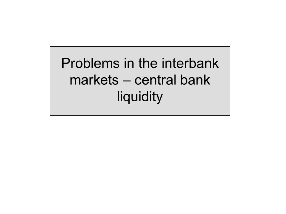 Problems in the interbank markets – central bank liquidity
