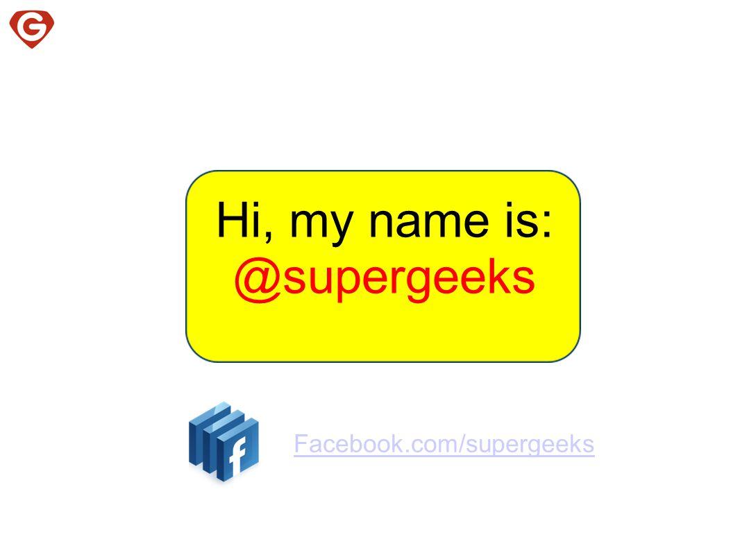 Hi, my name is: @supergeeks Facebook.com/supergeeks