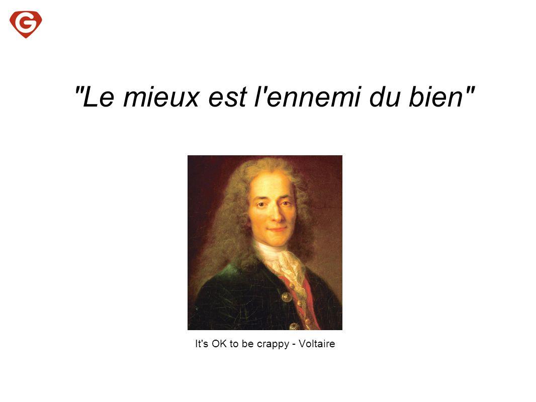 It s OK to be crappy - Voltaire Le mieux est l ennemi du bien