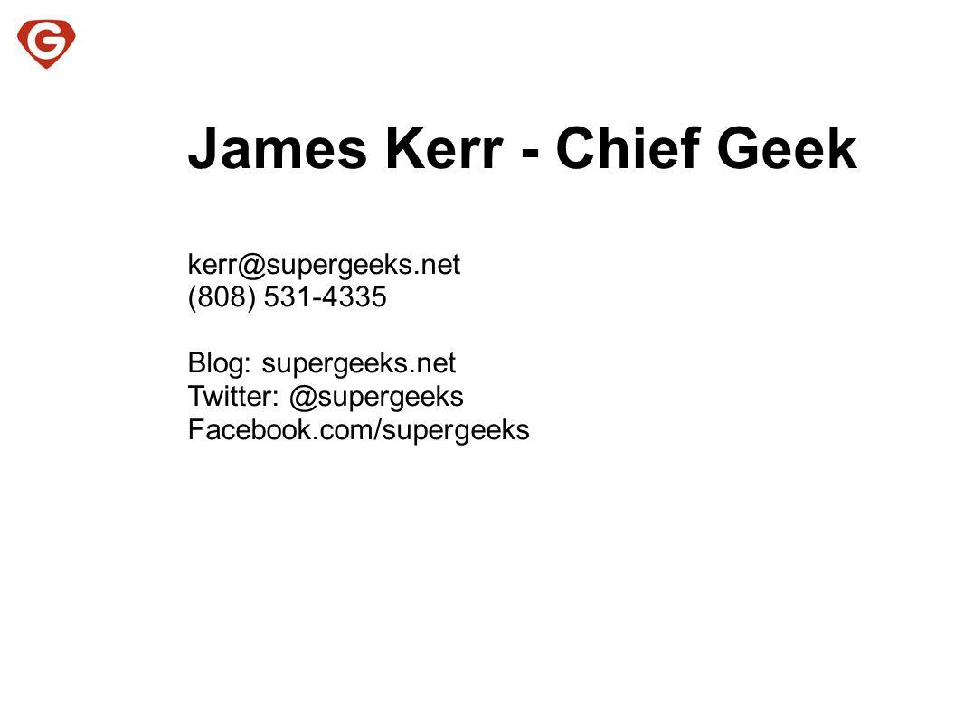 James Kerr - Chief Geek kerr@supergeeks.net (808) 531-4335 Blog: supergeeks.net Twitter: @supergeeks Facebook.com/supergeeks