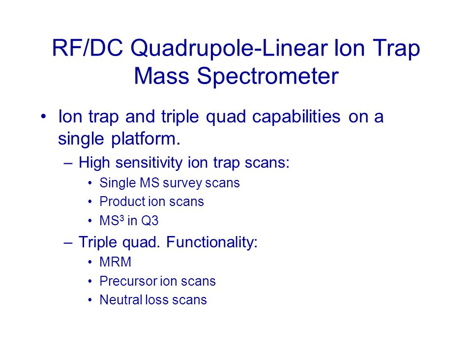 RF/DC Quadrupole-Linear Ion Trap Mass Spectrometer Ion trap and triple quad capabilities on a single platform. –High sensitivity ion trap scans: Singl