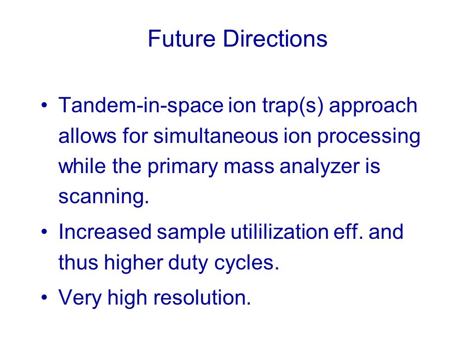 Future Directions Tandem-in-space ion trap(s) approach allows for simultaneous ion processing while the primary mass analyzer is scanning. Increased s
