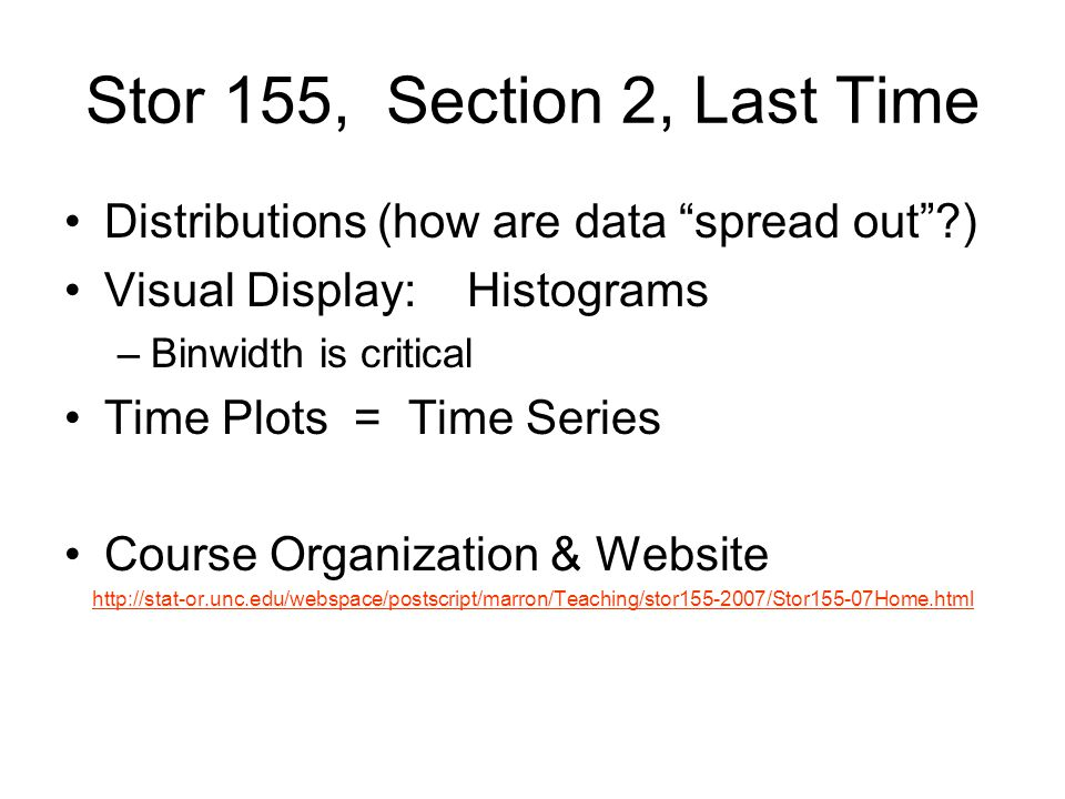Stor 155, Section 2, Last Time Distributions (how are data spread out ) Visual Display: Histograms –Binwidth is critical Time Plots = Time Series Course Organization & Website http://stat-or.unc.edu/webspace/postscript/marron/Teaching/stor155-2007/Stor155-07Home.html