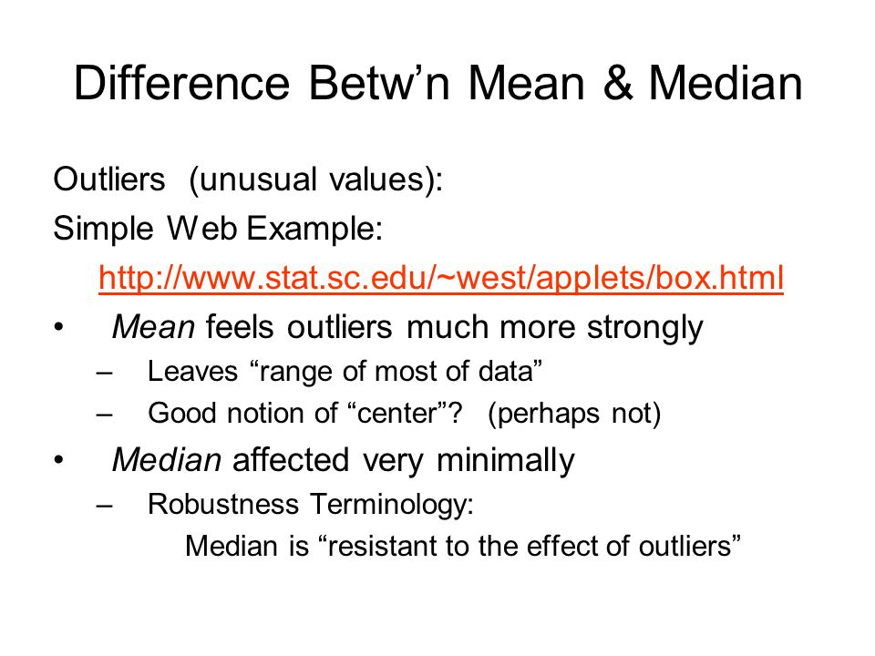 Difference Betw'n Mean & Median Outliers (unusual values): Simple Web Example: http://www.stat.sc.edu/~west/applets/box.html Mean feels outliers much more strongly –Leaves range of most of data –Good notion of center .