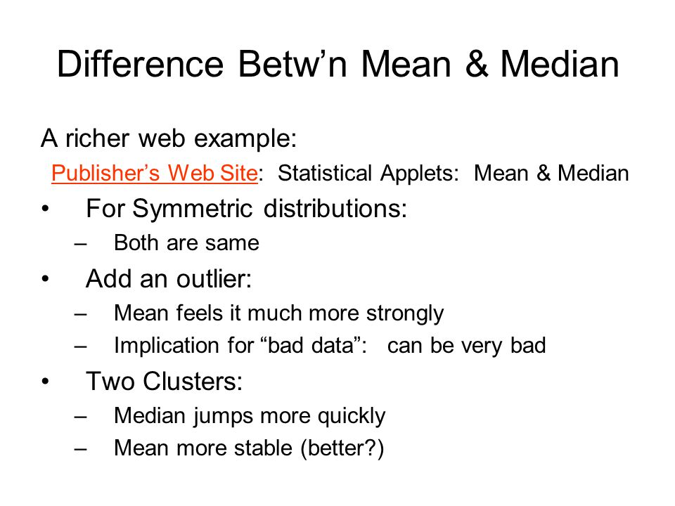 Difference Betw'n Mean & Median A richer web example: Publisher's Web SitePublisher's Web Site: Statistical Applets: Mean & Median For Symmetric distributions: –Both are same Add an outlier: –Mean feels it much more strongly –Implication for bad data : can be very bad Two Clusters: –Median jumps more quickly –Mean more stable (better )
