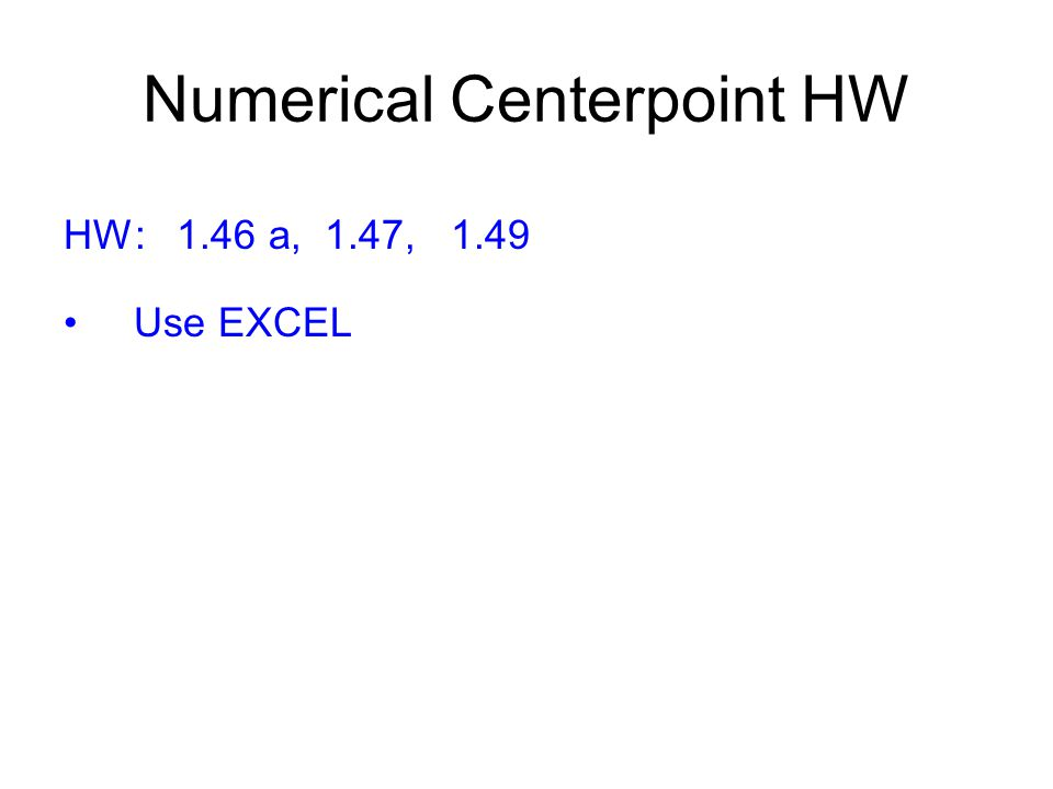 Numerical Centerpoint HW HW: 1.46 a, 1.47, 1.49 Use EXCEL