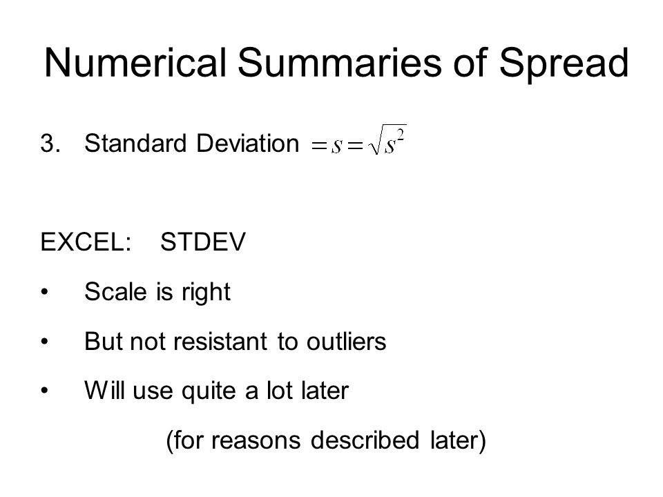 Numerical Summaries of Spread 3.Standard Deviation EXCEL: STDEV Scale is right But not resistant to outliers Will use quite a lot later (for reasons described later)