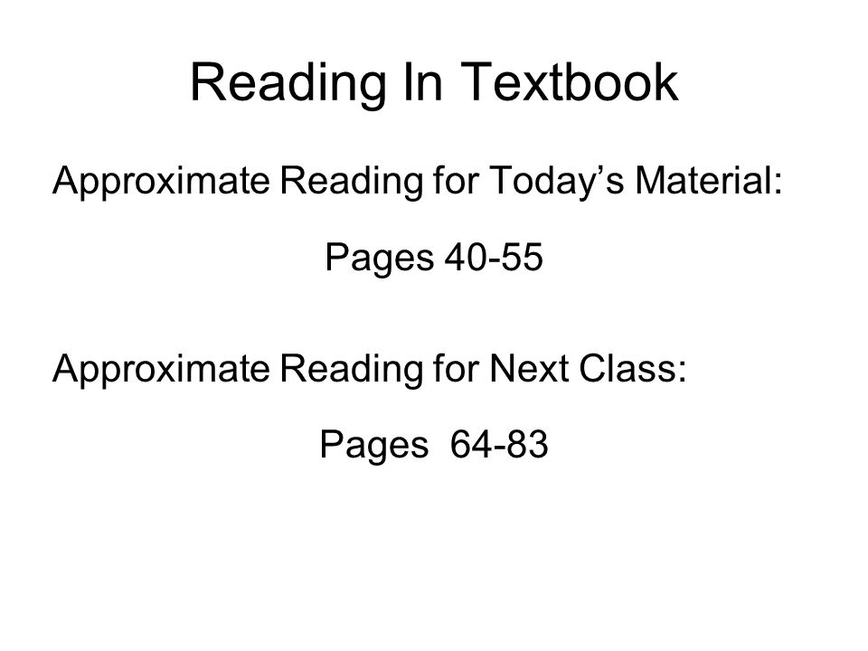 Reading In Textbook Approximate Reading for Today's Material: Pages 40-55 Approximate Reading for Next Class: Pages 64-83