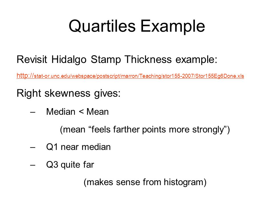 Quartiles Example Revisit Hidalgo Stamp Thickness example: http:// stat-or.unc.edu/webspace/postscript/marron/Teaching/stor155-2007/Stor155Eg6Done.xls Right skewness gives: –Median < Mean (mean feels farther points more strongly ) –Q1 near median –Q3 quite far (makes sense from histogram)