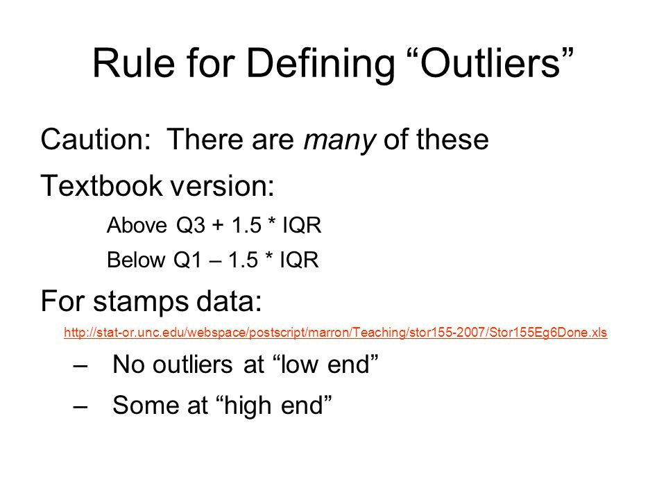 Rule for Defining Outliers Caution: There are many of these Textbook version: Above Q3 + 1.5 * IQR Below Q1 – 1.5 * IQR For stamps data: http://stat-or.unc.edu/webspace/postscript/marron/Teaching/stor155-2007/Stor155Eg6Done.xls –No outliers at low end –Some at high end