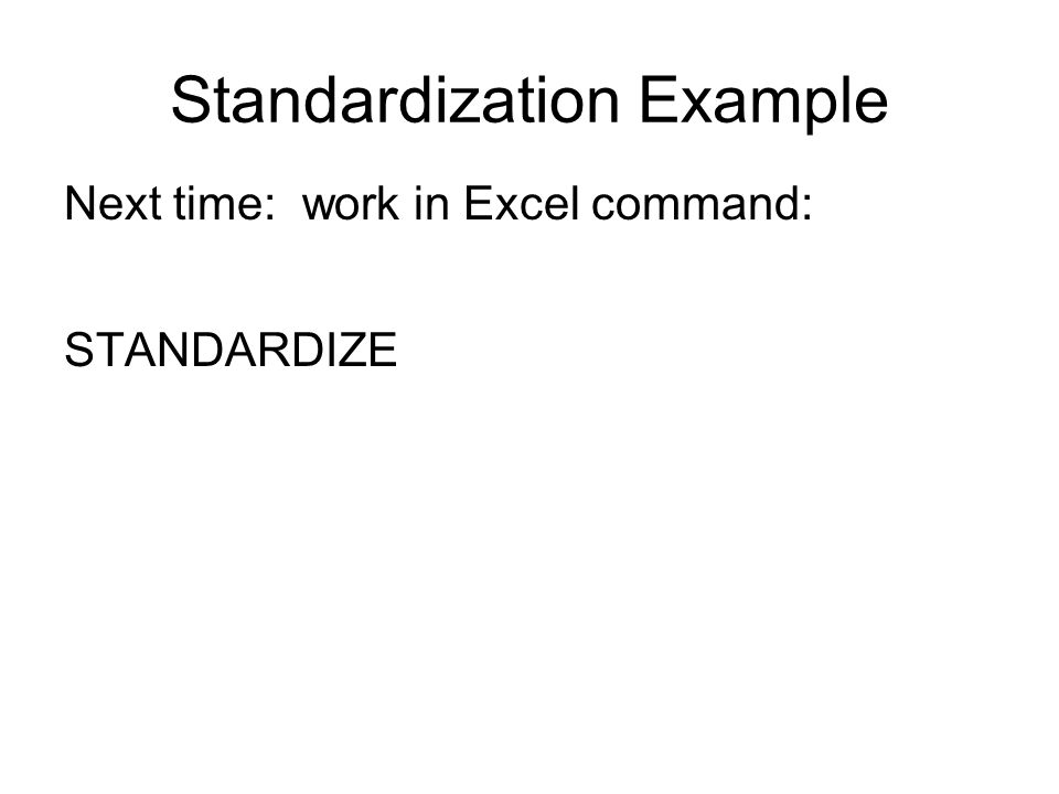 Standardization Example Next time: work in Excel command: STANDARDIZE