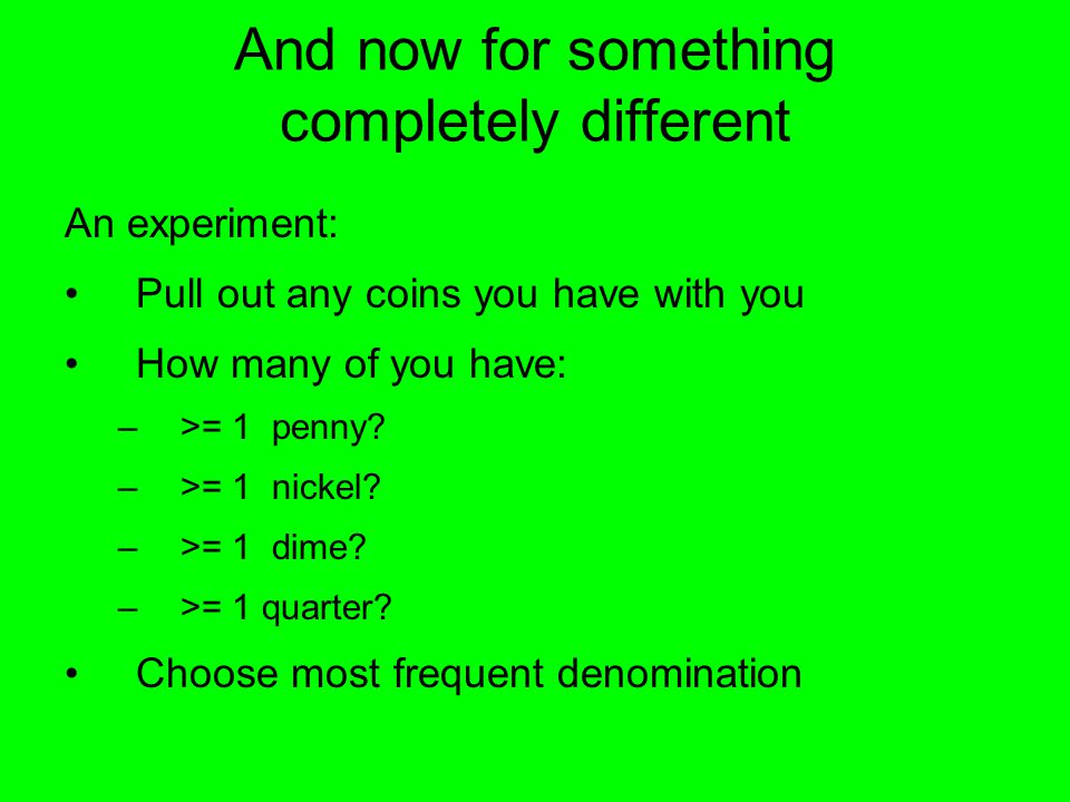 And now for something completely different An experiment: Pull out any coins you have with you How many of you have: –>= 1 penny.