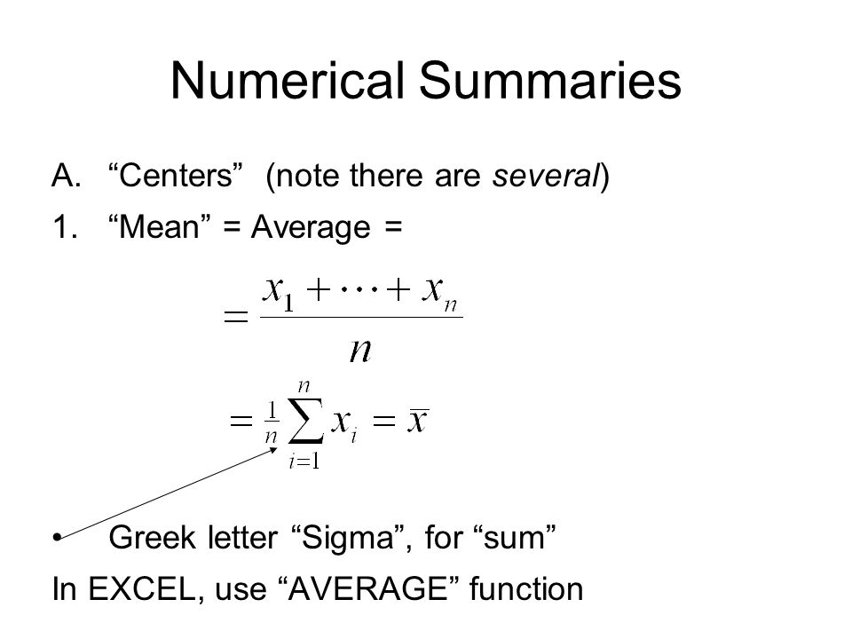 Numerical Summaries A. Centers (note there are several) 1. Mean = Average = Greek letter Sigma , for sum In EXCEL, use AVERAGE function